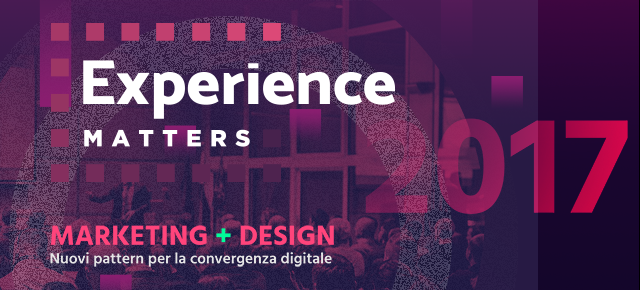 Experience Matters – 21 giugno 2017: Marketing+Design – Nuovi pattern per la convergenza digitale